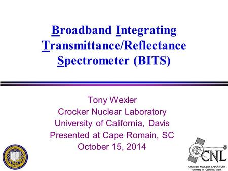 Broadband Integrating Transmittance/Reflectance Spectrometer (BITS) Tony Wexler Crocker Nuclear Laboratory University of California, Davis Presented at.