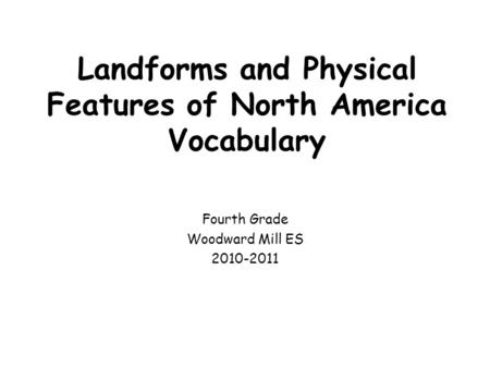 Landforms and Physical Features of North America Vocabulary Fourth Grade Woodward Mill ES 2010-2011.
