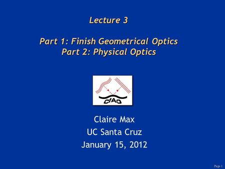 Page 1 Lecture 3 Part 1: Finish Geometrical Optics Part 2: Physical Optics Claire Max UC Santa Cruz January 15, 2012.