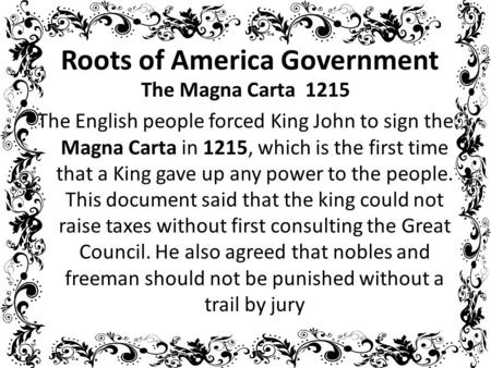 Roots of America Government The Magna Carta 1215 The English people forced King John to sign the Magna Carta in 1215, which is the first time that a King.