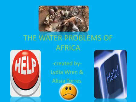 THE WATER PROBLEMS OF AFRICA -created by- Lydia Wren & Alisia Torres.