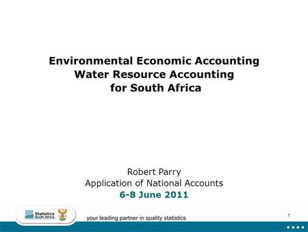 1 Environmental Economic Accounting Water Resource Accounting for South Africa Robert Parry Application of National Accounts 6-8 June 2011.