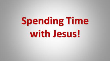 Spending Time with Jesus!. Acts 4:13 13 Now when they saw the boldness of Peter and John, and perceived that they were uneducated and untrained men, they.