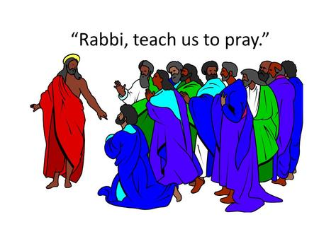 """Rabbi, teach us to pray."""