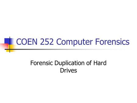 COEN 252 Computer Forensics Forensic Duplication of Hard Drives.