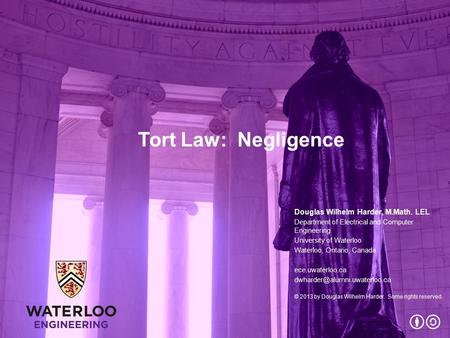 Tort Law: Negligence Douglas Wilhelm Harder, M.Math. LEL Department of Electrical and Computer Engineering University of Waterloo Waterloo, Ontario, Canada.