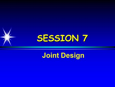 SESSION 7 Joint Design. ObjectivesObjectives  Identify types of joints  Determine suitable joint spacings  Determine load transfer requirements  Develop.