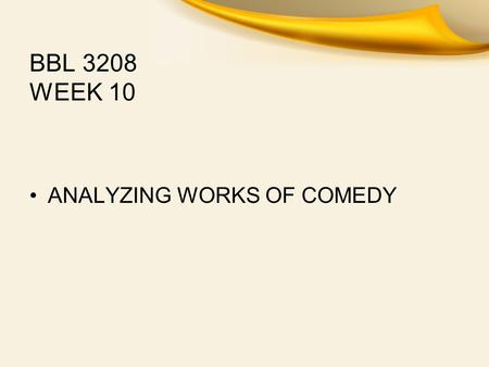 BBL 3208 WEEK 10 ANALYZING WORKS OF COMEDY. SHAKESPEAREAN COMEDY As You Like ItWhat makes a Shakespearean comedy? If you tried to make a list of every.