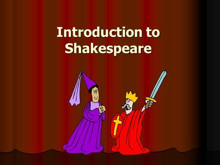 Introduction to Shakespeare. William Shakespeare Born 1564, died 1616 Born 1564, died 1616 Wrote 37 plays Wrote 37 plays Wrote over 150 sonnets Wrote.