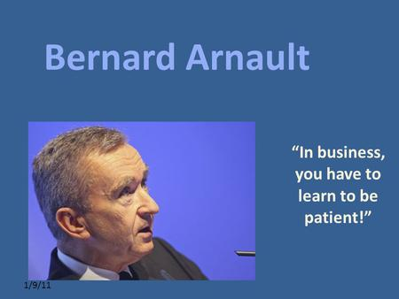 "Click to edit Master subtitle style 1/9/11 ""In business, you have to learn to be patient!"" Bernard Arnault."