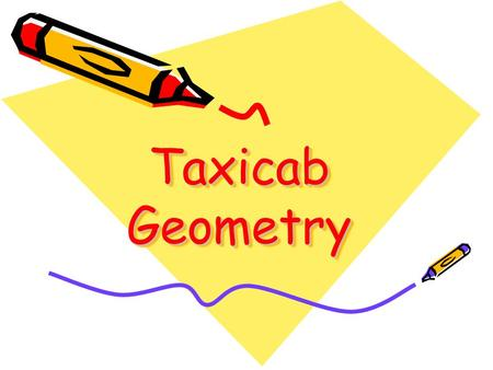 Taxicab Geometry. Uses a graph and the movement of a taxi Uses the legs of the resulting right triangle to find slope, distance, and midpoint.