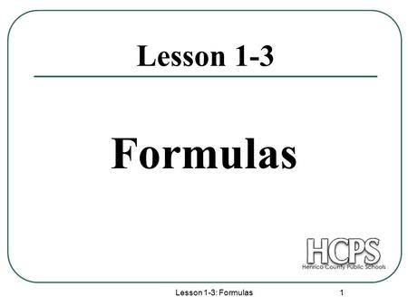 Lesson 1-3: Formulas 1 Lesson 1-3 Formulas. Lesson 1-3: Formulas 2 The Coordinate Plane In the coordinate plane, the horizontal number line (called the.