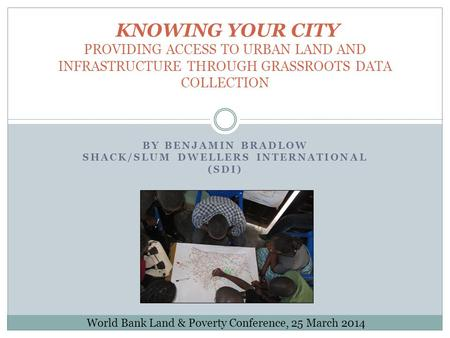 BY BENJAMIN BRADLOW SHACK/SLUM DWELLERS INTERNATIONAL (SDI) KNOWING YOUR CITY PROVIDING ACCESS TO URBAN LAND AND INFRASTRUCTURE THROUGH GRASSROOTS DATA.