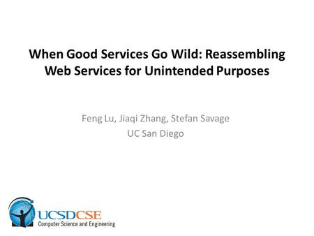 When Good Services Go Wild: Reassembling Web Services for Unintended Purposes Feng Lu, Jiaqi Zhang, Stefan Savage UC San Diego.