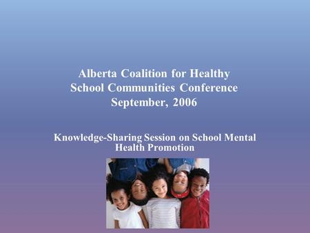 Alberta Coalition for Healthy School Communities Conference September, 2006 Knowledge-Sharing Session on School Mental Health Promotion.