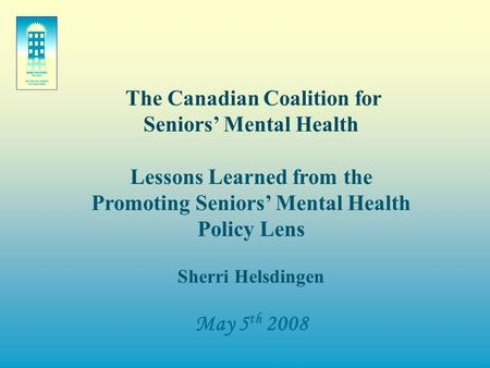 The Canadian Coalition for Seniors' Mental Health Lessons Learned from the Promoting Seniors' Mental Health Policy Lens Sherri Helsdingen May 5 th 2008.