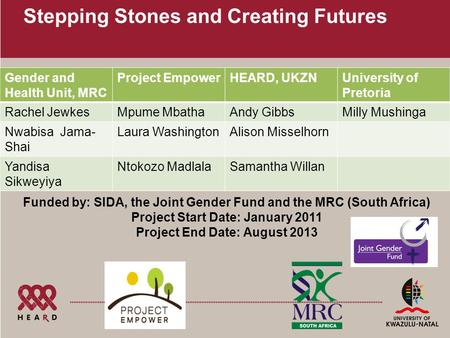 Stepping Stones and Creating Futures Gender and Health Unit, MRC Project EmpowerHEARD, UKZNUniversity of Pretoria Rachel JewkesMpume MbathaAndy GibbsMilly.