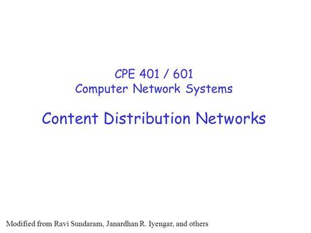 <strong>Content</strong> Distribution <strong>Networks</strong> CPE 401 / 601 Computer <strong>Network</strong> Systems Modified from Ravi Sundaram, Janardhan R. Iyengar, and others.