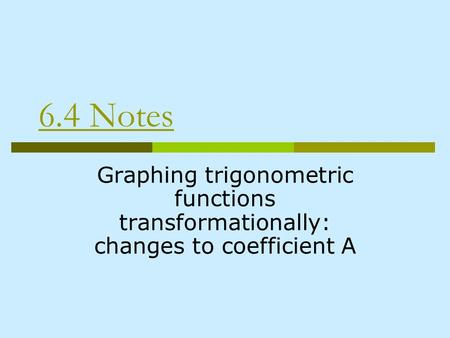 6.4 Notes Graphing trigonometric functions transformationally: changes to coefficient A.