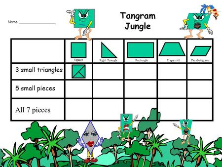 3 small triangles 5 small pieces All 7 pieces Name ________________ Tangram Jungle Square Right TriangleRectangleTrapezoidParallelogram.