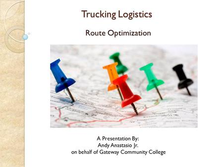 Trucking Logistics Trucking Logistics Route Optimization A Presentation By: Andy Anastasio Jr. on behalf of Gateway Community College.