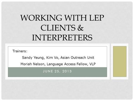 WORKING WITH LEP CLIENTS & INTERPRETERS JUNE 25, 2013 Trainers: Sandy Yeung, Kim Vo, Asian Outreach Unit Moriah Nelson, Language Access Fellow, VLP.