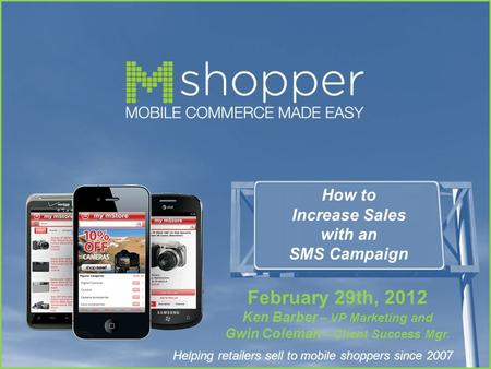Helping retailers sell to mobile shoppers since 2007 How to Increase Sales with an SMS Campaign February 29th, 2012 Ken Barber – VP Marketing and Gwin.
