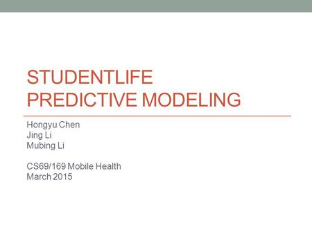 STUDENTLIFE PREDICTIVE MODELING Hongyu Chen Jing Li Mubing Li CS69/169 Mobile Health March 2015.