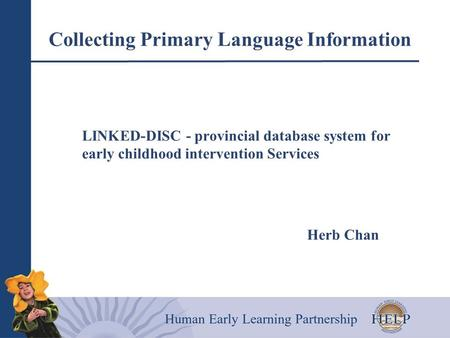 Collecting Primary Language Information LINKED-DISC - provincial database system for early childhood intervention Services Herb Chan.