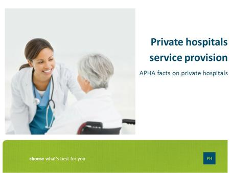 Choose what's best for you Private hospitals service provision APHA facts on private hospitals.