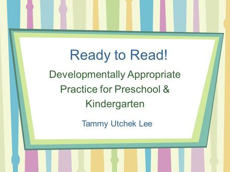 Ready to Read! Developmentally Appropriate Practice for Preschool & Kindergarten Tammy Utchek Lee.