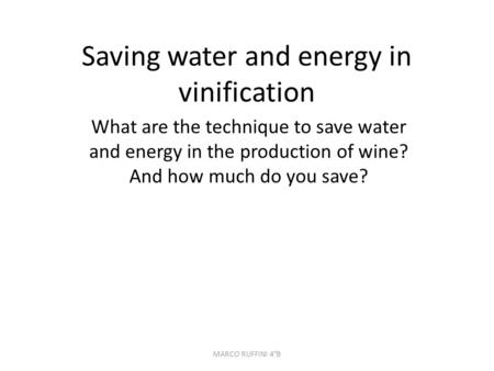 Saving water and energy in vinification What are the technique to save water and energy in the production of wine? And how much do you save? MARCO RUFFINI.