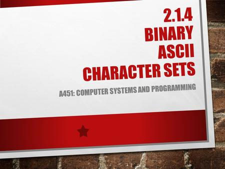 2.1.4 BINARY ASCII CHARACTER SETS A451: COMPUTER SYSTEMS AND PROGRAMMING.