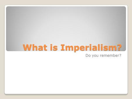 What is Imperialism? Do you remember?. Imperialism: The policy of one country extending political, economic or military control over another.