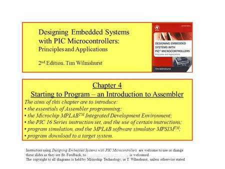 Chapter 4 Starting to Program – an Introduction to Assembler The aims of this chapter are to introduce: the essentials of Assembler programming; the Microchip.