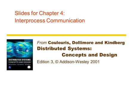 Slides for Chapter 4: Interprocess Communication From Coulouris, Dollimore and Kindberg Distributed Systems: Concepts and Design Edition 3, © Addison-Wesley.