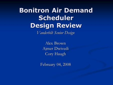 Bonitron Air Demand Scheduler Design Review Vanderbilt Senior Design Alex Brown Ajmer Dwivedi Cory Haugh February 04, 2008.