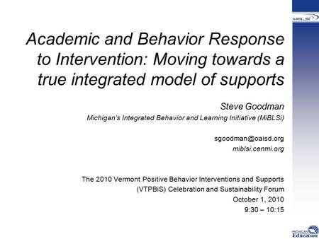 Academic and Behavior Response to Intervention: Moving towards a true integrated model of supports Steve Goodman Michigan's Integrated Behavior and Learning.
