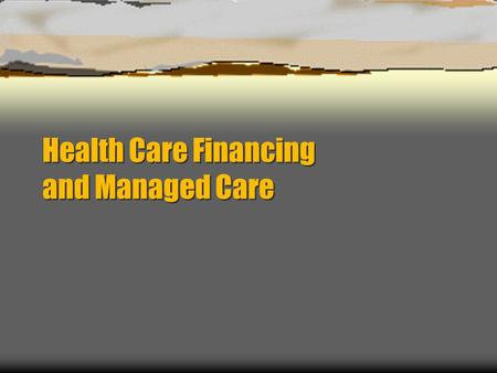 Health Care Financing and Managed Care. Objectives  To understand the basics of health care financing in the United States  To understand the basic.