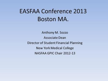 EASFAA Conference 2013 Boston MA. Anthony M. Sozzo Associate Dean Director of Student Financial Planning New York Medical College NASFAA GPIC Chair 2012-13.