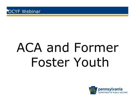 OCYF Webinar ACA and Former Foster Youth. Former Foster Youth Eligibility Youth who at any time on or after their 18 th birthday were in Pennsylvania's.