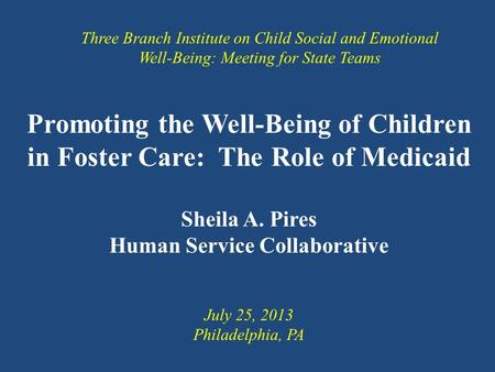Promoting the Well-Being of Children in Foster Care: The Role of Medicaid Sheila A. Pires Human Service Collaborative Three Branch Institute on Child Social.