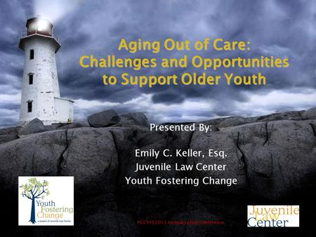 PCCYFS 2012 Annual Spring Conference Aging Out of Care: Challenges and Opportunities to Support Older Youth Presented By: Emily C. Keller, Esq. Juvenile.