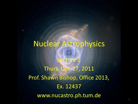 Nuclear Astrophysics 1 Lecture 2 Thurs. Oct. 27, 2011 Prof. Shawn Bishop, Office 2013, Ex. 12437 www.nucastro.ph.tum.de.