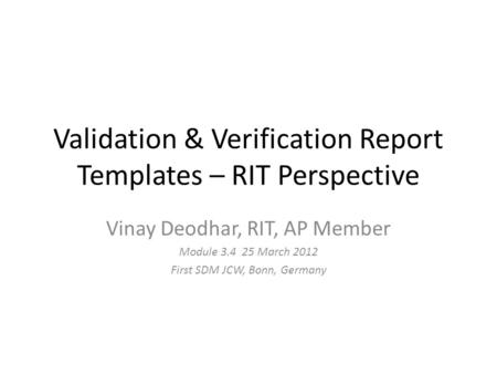 Validation & Verification Report Templates – RIT Perspective Vinay Deodhar, RIT, AP Member Module 3.4 25 March 2012 First SDM JCW, Bonn, Germany.