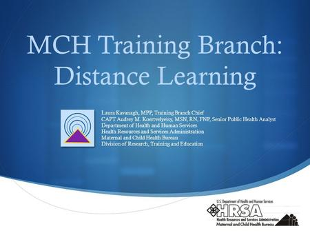  MCH Training Branch: Distance Learning Laura Kavanagh, MPP, Training Branch Chief CAPT Audrey M. Koertvelyessy, MSN, RN, FNP, Senior Public Health Analyst.