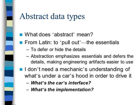 Abstract data types What does ' abstract ' mean? From Latin: to ' pull out '— the essentials –To defer or hide the details –Abstraction emphasizes essentials.