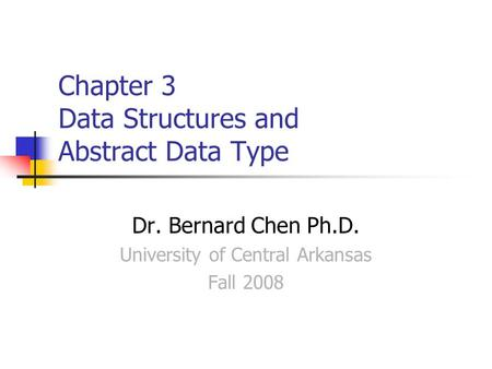 Chapter 3 Data Structures and Abstract Data Type Dr. Bernard Chen Ph.D. University of Central Arkansas Fall 2008.