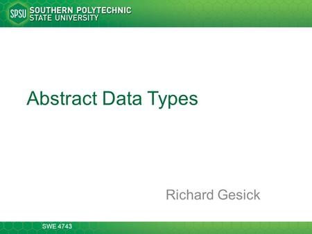 SWE 4743 Abstract Data Types Richard Gesick. SWE 4743 2-14 Abstraction Classification, generalization, and aggregation are the basic ways we have of structuring.