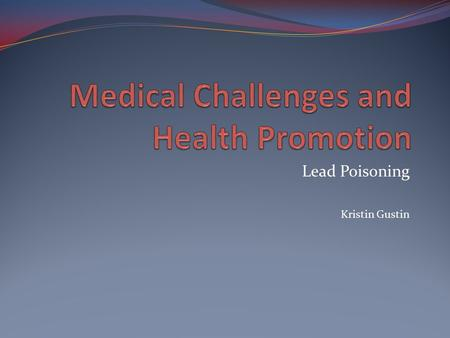 Lead Poisoning Kristin Gustin. Lead Poisoning Lead exposure is one of the most common preventable poisonings of childhood. More than 4% of children in.
